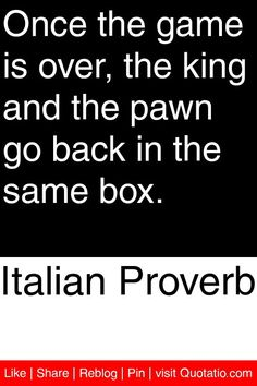 Italian Proverb - Once the game is over, the king and the pawn go back in the same box. #quotations #quotes