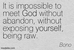 It is impossible to meet God without abandon, without exposing yourself, being raw. Bono Quotes, Words Quotes, Qoutes, Isaiah 9 6, Bono U2, Wonderful Counselor, Prince Of Peace, Daughters Of The King, Quotes About God