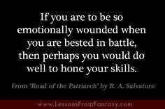 """""""If you are to be so emotionally wounded when you are bested in battle, then perhaps you would do well to hone your skills."""" (From 'Road of the Patriarch' by R. A. Salvatore)  