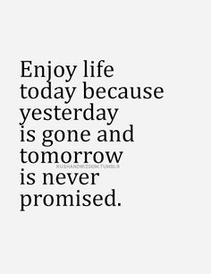 Enjoy life today because yesterday is gone and tomorrow is never promised