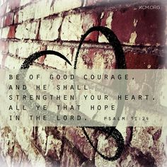 Be of good courage, and He shall strengthen your heart, all ye that hope in the Lord <3