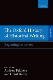 The Oxford History of Historical Writing. Vol. 1, Beginnings to AD 600 / Daniel Woolf, general editor ; Andrew Feldherr and Grant Hardy, volume editors ; Ian Hesketh, assistant editor - Oxford : Oxford University Press, 2015