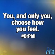 You, & only you, choose how you feel. -Dr. Phil