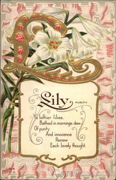 L is for Lily (Purity) M-6 Series Ye loftier lilies. Bathed in mornings dew Of purity And innocence Renew Each lovely thought