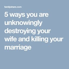 5 ways you are unknowingly destroying your wife and killing your marriage