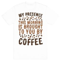 My+Presence+This+Morning+Is+Brought+To+You+By+Coffee