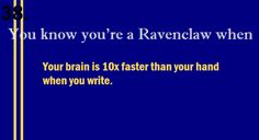 You know you're a Ravenclaw when... And then I have to think don't forget what you're gonna say don't forget what you're gonna say.....