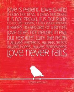 1 Corinthians 13 - It's a shame that this is usually just associated w/ weddings b/c it applies to everything