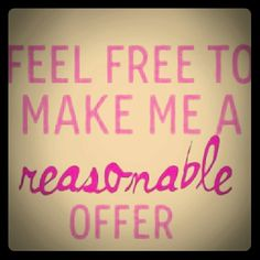 Make me a reasonable offer! I consider all offers I consider all offers seriously! Other