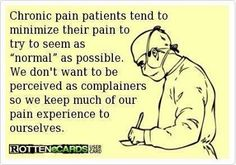 Pain of fibromyalgia, this is soooo true.  I do this and people think I can do more than I actually really can.  People don't realize I have limits :( alot of the time they truly have NO IDEA the amount of stress it is just to do the dishes pretend not to hurt smile *yeah right ** so much more t say WE ARE NOT NORMAL WE DO WAY MORE THAN WE SHOULD DAILY JUST TO SEEM NORMAL piss off jerks