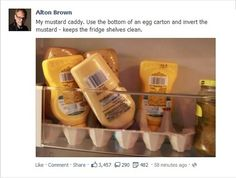Store upside down condiments in an egg carton in the fridge to prevent spills.