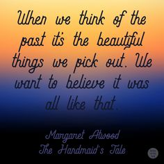 """""""When we think of the past it's the beautiful things we pick out. We want to believe it was all like that."""" -Margaret Atwood, The Handmaid's Tale"""
