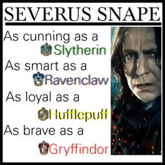 Severus Snape, as cunning as a Slytherin, as smart as a Ravenclaw, as loyal as a Hufflepuff, as brave as a Gryffindor.