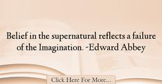 The most popular Edward Abbey Quotes About Imagination - 37559 : Belief in the supernatural reflects a failure of the Imagination. Imagination Quotes, Reflection