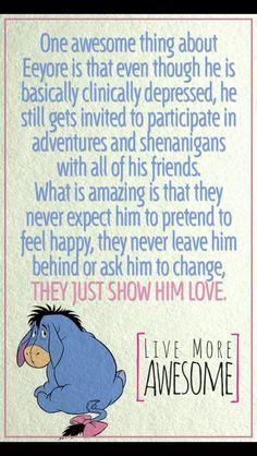 Vertaling; ondanks dat Eeyore altijd zich depressief voelt en niet blij is, accpteren zijn vrienden hem zoals hij is. Ze blijven hem meenemen op avonturen. Zijn vrienden vragen ook niet van hem om te veranderen, ze houden gewoon van hem zoals hij is