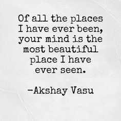 Of all the places I have been, your mind is the most beautiful place I have ever seen.  -Akshay Vasu