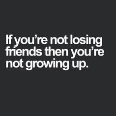 """If you're not losing friends then you're not growing up."""