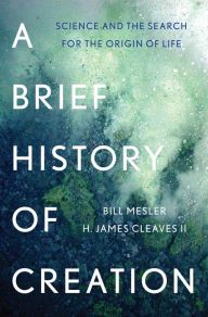 A Brief History of Creation: Science and the Search for the Origin of Life by Bill Mesler, H. James Cleaves II | | 9780393083552 | Hardcover | Barnes & Noble