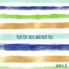 Pray for those who hurt you. James 6:28