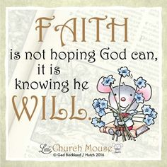 ♡✞♡ Faith is not hoping God can, it is knowing he Will. Amen...Little Church Mouse 14 April 2016 ♡✞♡