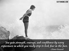 """""""You gain strength, courage, and confidence by every experience in which you really stop to look fear in the face."""" – Eleanor Roosevelt"""