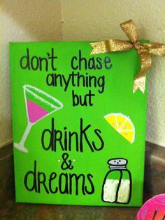 """""""Don't chase anything but drinks and dreams"""""""