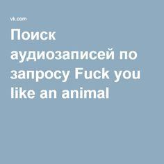 Поиск аудиозаписей по запросу Fuck you like an animal