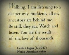 I love this quote.  Just to know that you are the result of a thousand loves and that your ancestors are behind you.  LOVE