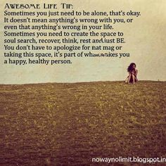 AWESOME LIFE TIP:Sometimes you need to be alone.