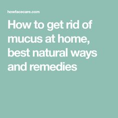 How to get rid of mucus at home, best natural ways and remedies