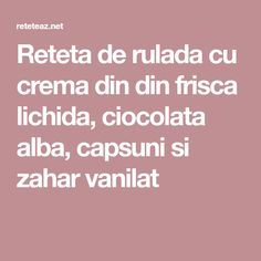 Reteta de rulada cu crema din din frisca lichida, ciocolata alba, capsuni si zahar vanilat