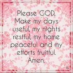 Please GOD MAke my days useful, my nights restful, my home peaceful and my efforts fruitful. Amen.