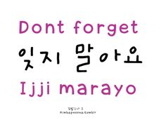 way to say this is: 잊지 마세요/ ijji maseyo (more formal) **Or you can say: Don't forget me ~ 나를 잊지 말아(요)/ nareul ijji mara(yo) Korean Slang, Korean Phrases, Korean Quotes, Korean Words Learning, Korean Language Learning, Learn A New Language, Learn Basic Korean, How To Speak Korean, Kanji Japanese