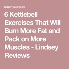 6 Kettlebell Exercises That Will Burn More Fat and Pack on More Muscles - Lindsey Reviews