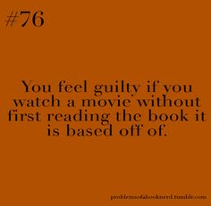 You feel guilty if you watch a movie without first reading the book it is based off of.