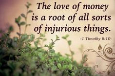 For the love of money is a root of all sorts of injurious things, and by reaching out for this love some have been led astray from the faith and have stabbed themselves all over with many pains.
