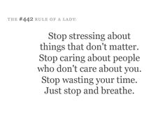 Stop stressing about things that don't matter. Stop caring about people who don't care about you. Stop wasting your time. Just stop and breathe.