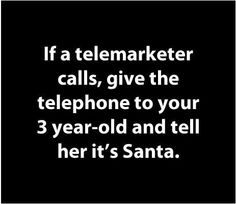 If a telemarketer calls, give the telephone to your three year old and tell her it's Santa.