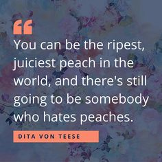 """You can be the ripest, juiciest peach in the world, and there's still going to be somebody who hates peaches."" -Dita Von Teese ---- Inspiring Quotes to Celebrate Women's History Month"