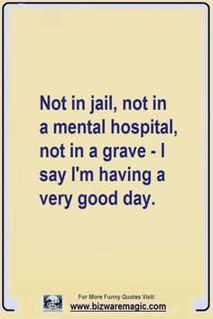 Top 14 Funny Quotes From Bizwaremagic - Not in jail, not in a mental hospital, not in a grave – I say I'm having a very good day. Good Day Quotes, Daily Quotes, True Quotes, Quote Of The Day, Quotes To Live By, Funny Recovery Quotes, Cheer Up Quotes Funny, Funny Work Quotes, Sunny Quotes