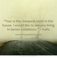 """""""Fear is the cheapest room in the house. I would like to see you living In better conditions."""" ~ Hafiz"""