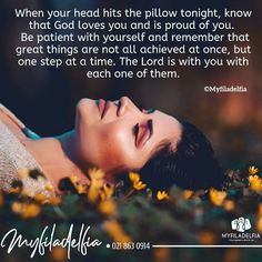 When your head hits the pillow tonight, know that God loves you and is proud of you. Be patient with yourself and remember that great things are not all achieved at once, but one step at a time. The Lord is with you with each one of them. Your Head, God Loves You, Proud Of You, First Step, Gods Love, Ministry, Bible Verses, Lord, Love You