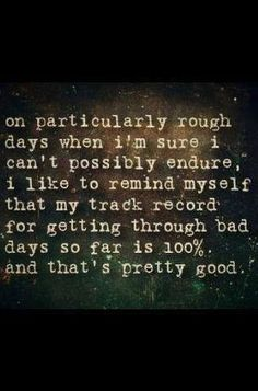 On particularly rough days when I'm sure I can't possibly survive, I like to remind myself that my track record for getting through bad days so far is 100%. And that's pretty good.