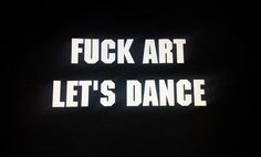 Fuck Art Lets Dance !