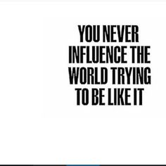 You never influence the world trying to be like it.