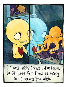 I WANT TO BE A OCTOPUS NOW SO I CAN HUG EVERYONE!!!! with a bunch of arms >u< lol <3