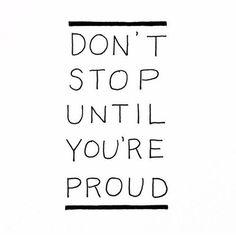Don't stop until your proud!
