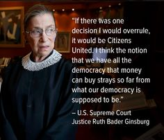 """""""If there was one decision I would overrule, it would be Citizens United. I think the notion that we have all the democracy that money can buy strays so far from what our democracy is supposed to be."""" --US Supreme Court Justice Ruth Bader Ginsburg Us Supreme Court, Supreme Court Justices, Ruth Bader Ginsburg Quotes, Citizens United, Justice Ruth Bader Ginsburg, Law School, Women In History, Social Issues, Social Justice"""