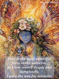 Love is the most powerful force in the universe. As I love myself deeply and completely, I pave the way for miracles.