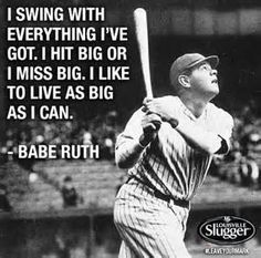 """I swing with everything I've got. I hit big or I miss big. I like to live as big as I can."" - Babe Ruth"